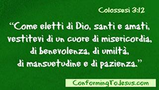 Colossesi 3:12 - Come eletti di Dio, santi e amati, vestitevi di un cuore di misericordia,   di benevolenza, di umilta`, di mansuetudine e di pazienza.