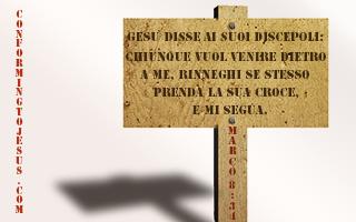 Marco 8:34 - Poi chiamata a Se` la folla con i suoi discepoli, disse loro: Chiunque vuol venire dietro a Me rinneghi se stesso, prenda la sua croce e Mi segua - ConformingToJesus.com