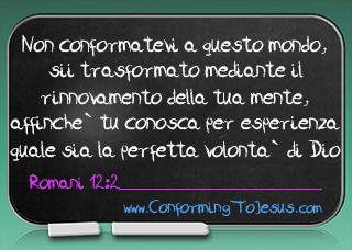 Romani 12:2 - Non vi conformate a questo mondo, ma siate trasformati mediante il rinnovamento della vostra mente, affinche` conosciate per esperienza qual sia la buona, accettevole e perfetta volonta` di Dio - ConformingToJesus.com