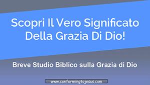Cos'e` la Grazia - Studio Biblico sulla Grazia di Dio - Conforming To Jesus