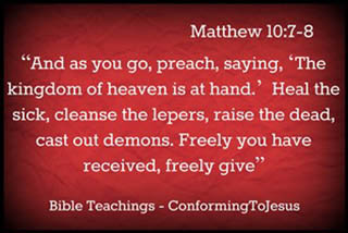 "About Conforming To Jesus - Matt 10:7-8 - ""And as you go, preach, saying, 'The kingdom of heaven is at hand.' Heal the sick, cleanse the lepers, raise the dead, cast out demons. Freely you have received, freely give."""