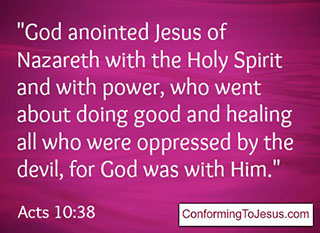 Acts 10:38  - God anointed Jesus of Nazareth with the Holy Spirit and with power, who went about doing good and healing all who were oppressed by the devil, for God was with Him.