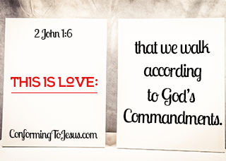 Bible Scriptures - 2 John 1:6 - This is love, that we walk according to His commandments. This is the commandment, that as you have heard from the beginning, you should walk in it - ConformingToJesus.com
