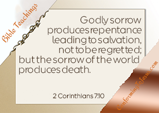 2 Corinthians 7:10 - For godly sorrow produces repentance leading to salvation, not to be regretted; but the sorrow of the world produces death - Conforming To Jesus