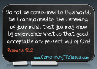 Romans 12:2 - Do not be conformed to this world, but be transformed by the renewing of your mind, that you may prove what is that good and acceptable and perfect will of God - Conforming To Jesus