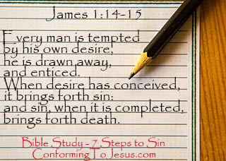 7 Steps to Sin - Bible study and teaching - James 1:14-15 - 'But every man is tempted by his own desire, he is drawn away, and enticed. Then when desire has conceived, it brings forth sin: and sin, when it is completed, brings forth death.'