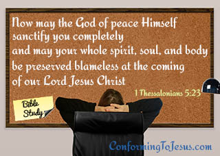What is Sanctification - Bible study and teaching - 1 Thessalonians 5:23 - 'Now may the God of peace Himself sanctify you completely; and may your whole spirit, soul, and body be preserved blameless at the coming of our Lord Jesus Christ.'