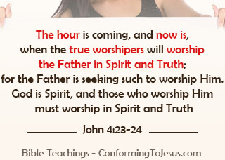 Who is God - Bible study and teaching - John 4:23-24 - 'But the hour is coming, and now is, when the true worshipers will worship the Father in spirit and truth; for the Father is seeking such to worship Him. God is Spirit, and those who worship Him must worship in spirit and truth.'