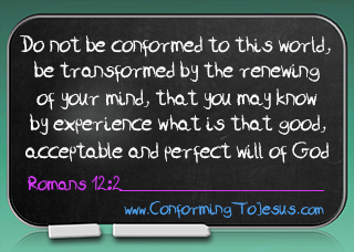 Bible Scriptures - Romans 12:2 - Do not be conformed to this world, but be transformed by the renewing of your mind, that you may prove what is that good and acceptable and perfect will of God - ConformingToJesus.com