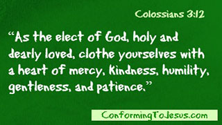 Colossians 3:12 - As the elect of God, holy and dearly loved, clothe yourselves with a heart of mercy, kindness, humility, gentleness, and patience.