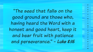 Luke 8:15 - The seed that fell on the good ground are those who, having heard the Word with a honest and good heart, keep it and bear fruit with patience.