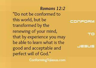 Romans 12:2 - Do not be conformed to this world, but be transformed by the renewing of your mind, that by experience you may be able to learn what is the good and acceptable and perfect will of God.