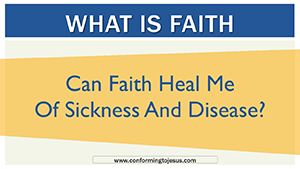Can Faith Heal Me of Sickness and Disease - Does Faith Healing Work - Conforming To Jesus