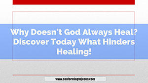 Why Doesn't God Always Heal - Why Doesn't God Heal Everyone - Conforming To Jesus